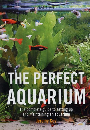 The Perfect Aquarium: The Complete Guide to Setting Up and Maintaining an Aquari