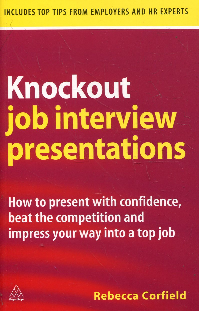 Knockout Job Interview Presentations: How to Present with Confidence Beat the Co