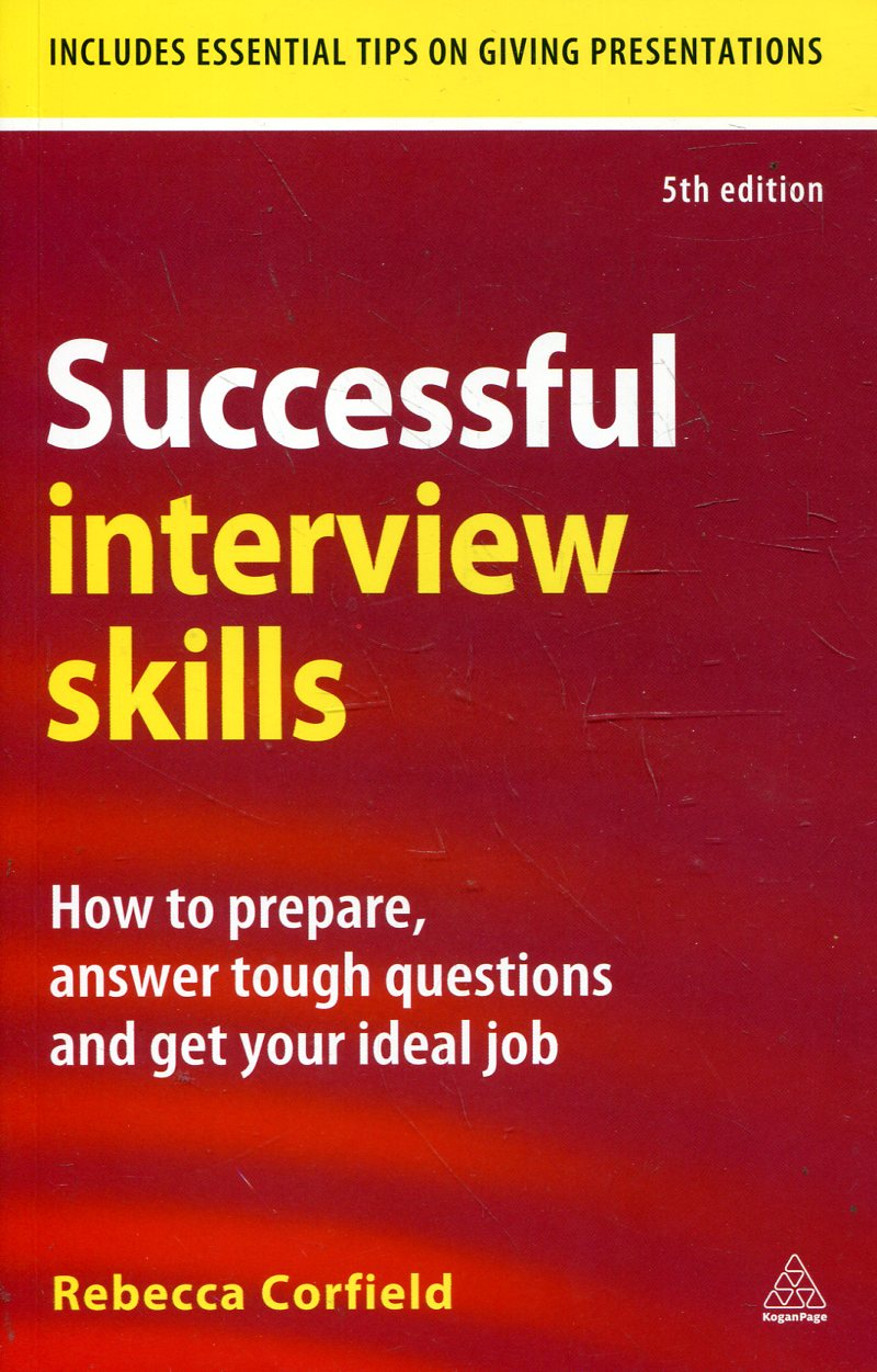 Successful Interview Skills: How to Prepare, Answer Tough Questions and Get Your