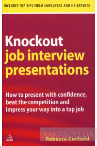 Фото - Knockout Job Interview Presentations: How to Present with Confidence Beat the Competition and Impress Your Way into a Top Job