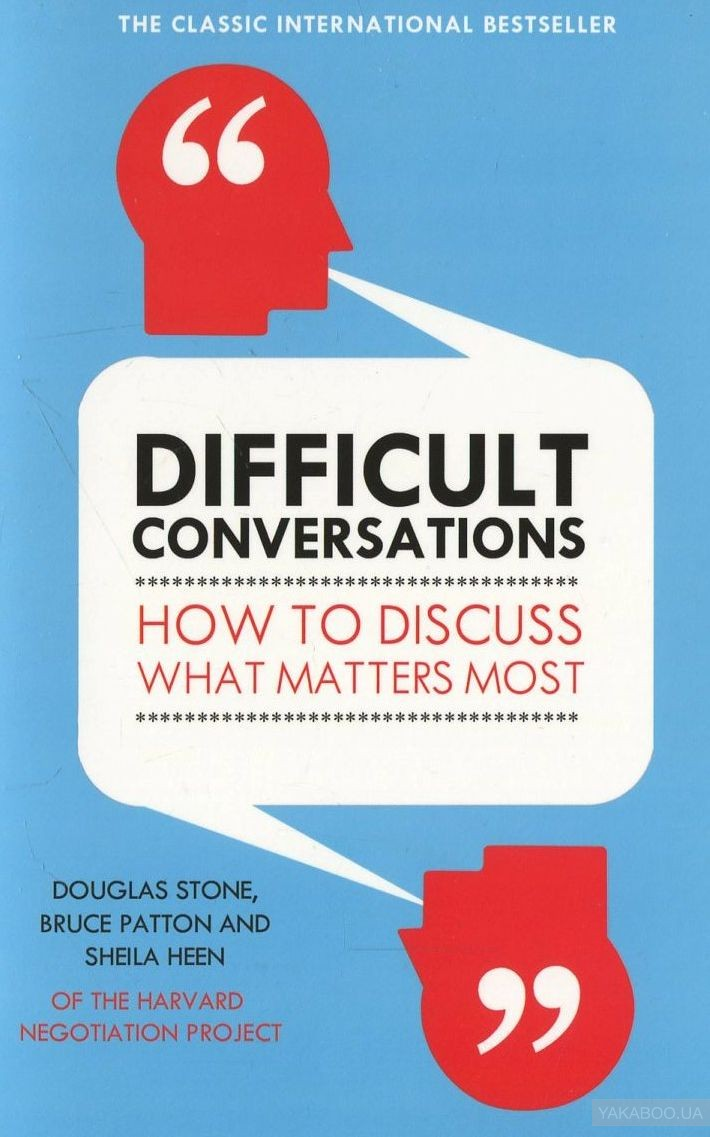 Difficult Conversations. How to Discuss What Matters Most