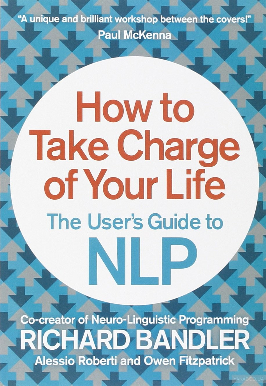 How to Take Charge of Your Life: The Users Guide to NLP