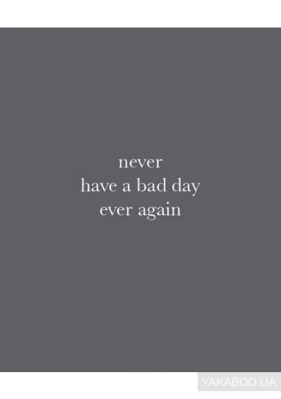 Фото - Never Have a Bad Day Ever Again