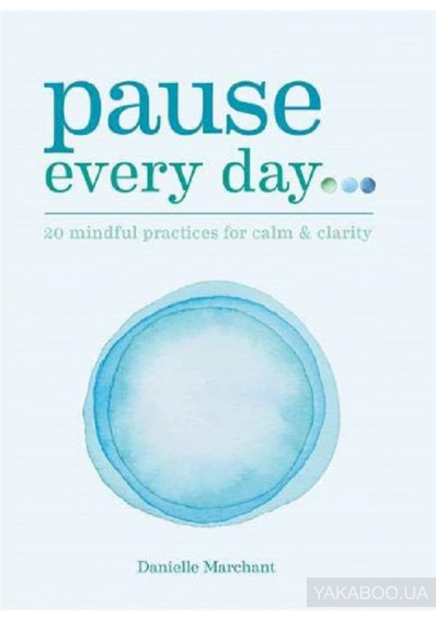 Фото - Pause Every Day. 20 mindful practices for calm & clarity