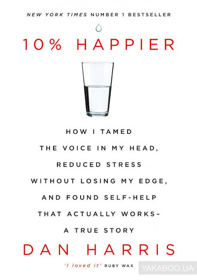Фото - 10% Happier. How I Tamed the Voice in My Head, Reduced Stress Without Losing My Edge, and Found Self-Help That Actually Works