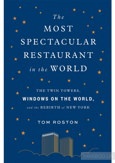 Фото - The Most Spectacular Restaurant in the World. The Twin Towers, Windows on the World, and the Rebirth of New York