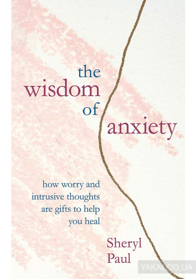 Фото - The Wisdom of Anxiety. How worry and intrusive thoughts are gifts to help you heal