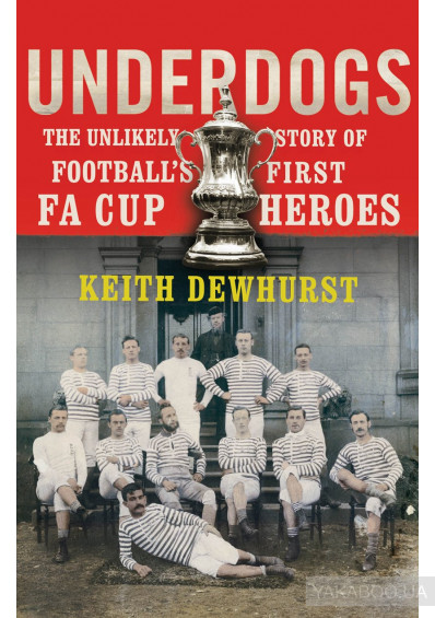 Фото - Underdogs. The Unlikely Story of Football's First FA Cup Heroes