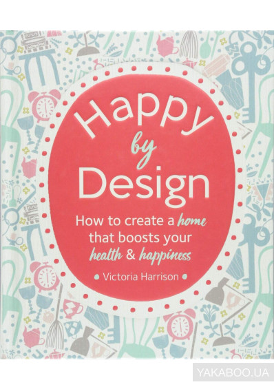 Фото - Happy by Design. How to create a home that boosts your health & happiness