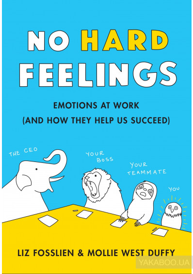Фото - No Hard Feelings. Emotions at Work and How They Help Us Succeed