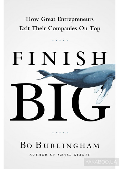 Фото - Finish Big. How Great Entrepreneurs Exit Their Companies on Top