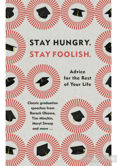 Фото - Stay Hungry. Stay Foolish. Advice for the Rest of Your Life - Classic Graduation Speeches