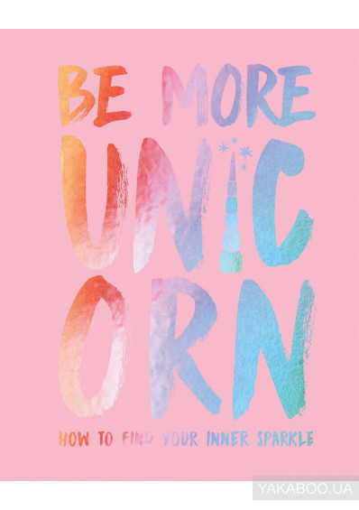 Фото - Be More Unicorn: How to Find Your Inner Sparkle