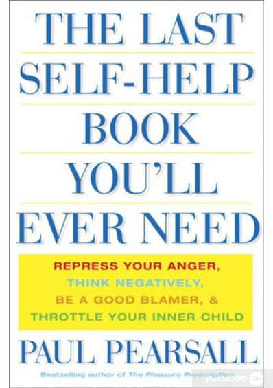 Книга «The Last Self-Help Book You'll Ever Need : Repress Your Anger, Think Negatively, Be a Good Blamer, and Throttle Your Inner Child», автора Пол Пирсолл – фото №1