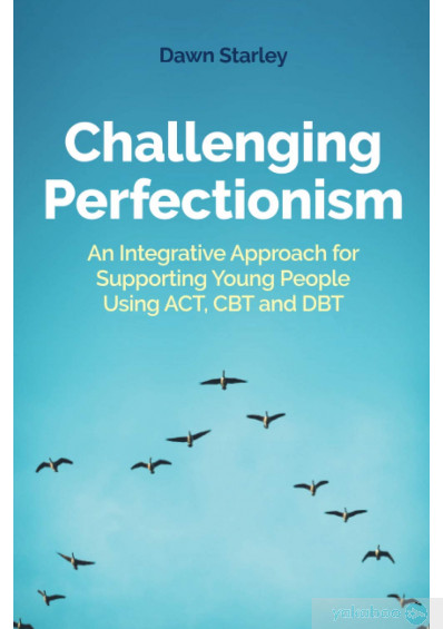 Книга «Challenging Perfectionism. An Integrative Approach for Supporting Young People Using Act, CBT and Dbt», автора Дон Старли – фото №1