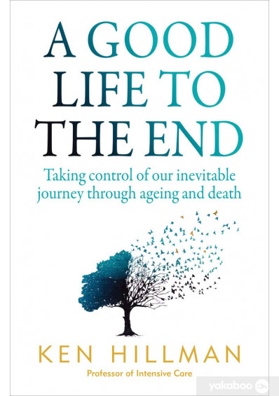 Книга «A Good Life to the End. Taking Control of Our Inevitable Journey Through Ageing and Death», автора Кен Хилман – фото №1