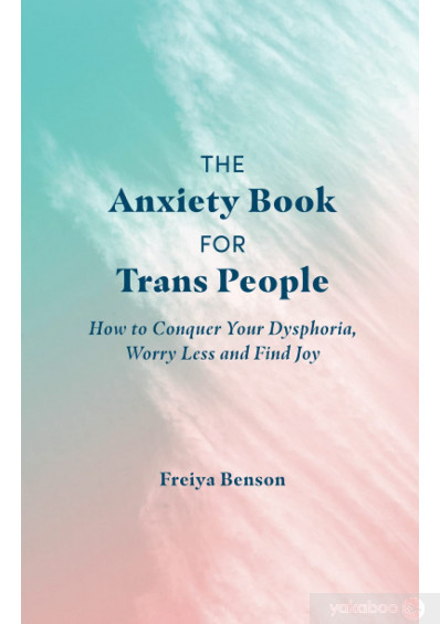 Книга «The Anxiety Book for Trans People. How to Conquer Your Dysphoria, Worry Less and Find Joy», автора Фрейя Бенсон – фото №1