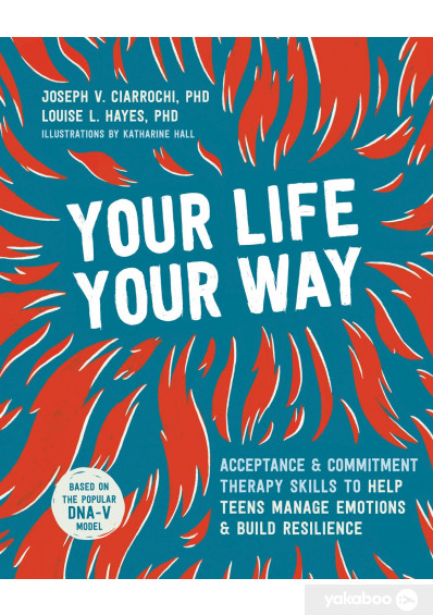 Книга «Your Life, Your Way. Acceptance and Commitment Therapy Skills to Help Teens Manage Emotions and Build Resilience», автора Джозеф В. Чиаррочи, Луиза Л. Хейз – фото №1