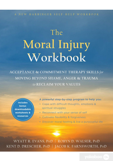 Книга «The Moral Injury Workbook. Acceptance and Commitment Therapy Skills for Moving Beyond Shame, Anger, and Trauma to Reclaim Your Values», автора Уайат Р. Эванс – фото №1