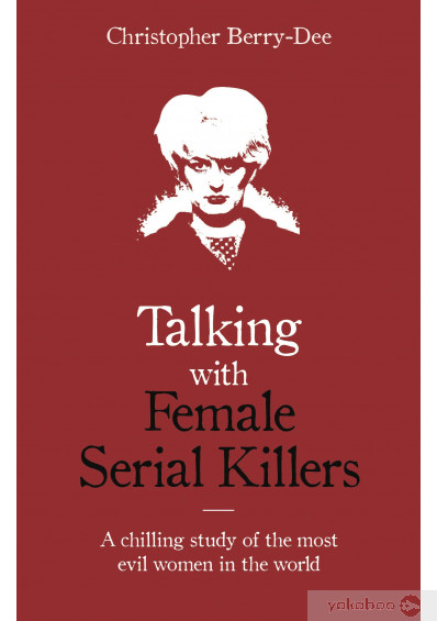Книга «Talking with Female Serial Killers - A chilling study of the most evil women in the world», автора Кристофер Берри-Ди – фото №1
