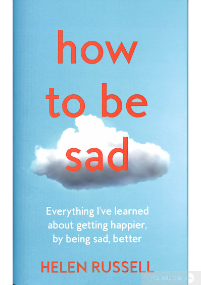 Книга «How to be Sad. Everything I'Ve Learned About Getting Happier, by Being Sad, Better», автора Хелен Расселл – фото №1