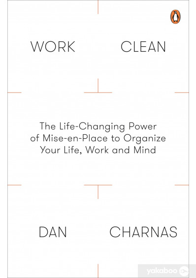 Книга «Work Clean: The Life-Changing Power of Mise-en-Place to Organize Your Life, Work and Mind», автора Ден Чарнас – фото №1