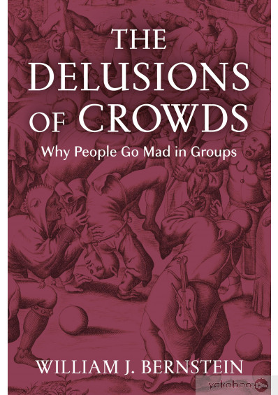 Книга «The Delusions of Crowds. Why People Go Mad in Groups», автора Уильям Л. Бернштейн – фото №1