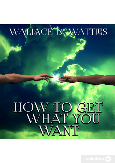 Аудиокниги «How To Get What You Want», автора Уоллес Уоттлз – фото №1