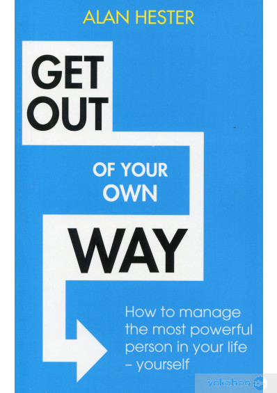 Книга «Get Out Of Your Own Way. How To Manage The Most Powerful Person In Your Life - Yourself», автора Алан Хестер – фото №1