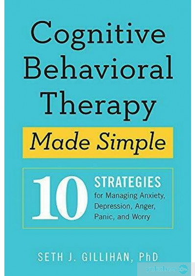 Книга «Cognitive Behavioural Therapy Made Simple. 10 Strategies for Managing Anxiety, Depression, Anger, Panic and Worry», автора Сет Гиллихан – фото №1