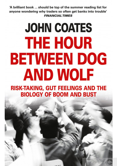 Книга «The Hour Between Dog And Wolf: Risk-taking, Gut Feelings and the Biology of Boom and Bust», автора Джон Коутс – фото №1
