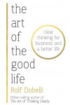 The Art of the Good Life. Clear Thinking for Business and a Better Life