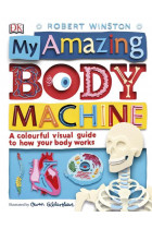 My Amazing Body Machine. A Colourful Visual Guide to How your Body Works