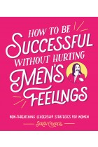 Купити - Книжки - How to Be Successful Without Hurting Men's Feelings: Non-threatening Leadership Strategies for Women