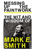 Купить - Книги - Messing Up the Paintwork: The Wit and Wisdom of Mark E. Smith