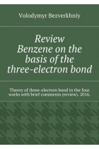 Купить - Электронные книги - Review. Benzene on the basis of the three-electron bond. Theory of three-electron bond in the four works with brief comments (review). 2016.