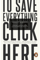 Купить - Книги - To Save Everything, Click Here: Technology, Solutionism, and the Urge to Fix Problems that Don't Exist