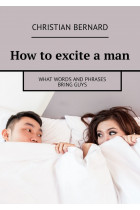 Купити - Електронні книжки - How to excite a man. What words and phrases bring guys