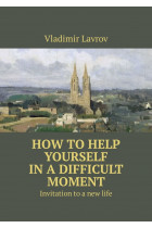 Купить - Электронные книги - How to help yourself in a difficult moment. Invitation to a new life