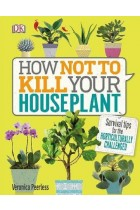 Купить - Книги - How Not to Kill Your House Plant: Survival Tips for the Horticulturally Challenged
