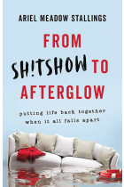 Купити - Книжки - From Sh!tshow to Afterglow. Putting Life Back Together When It All Falls Apart
