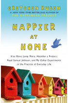 Купить - Книги - Happier at Home. Kiss More, Jump More, Abandon a Project, Read Samuel Johnson, and My Other Experiments in the Practice of Everyday Life