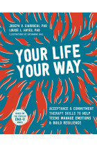 Купити - Книжки - Your Life, Your Way. Acceptance and Commitment Therapy Skills to Help Teens Manage Emotions and Build Resilience