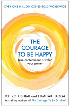 Купити - Книжки - The Courage to be Happy. True Contentment Is Within Your Power