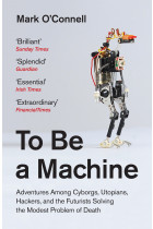 Купити - Книжки - To Be a Machine. Adventures Among Cyborgs, Utopians, Hackers, and the Futurists Solving the Modest Problem of Death