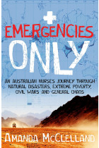 Купити - Книжки - Emergencies Only. An Australian nurse's journey through natural disasters, extreme poverty, civil wars and general chaos