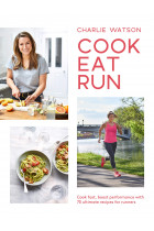 Купити - Книжки - Cook, Eat, Run: Cook fast, boost performance with 70 ultimate recipes for runners