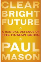 Clear Bright Future. A Radical Defence of the Human Being