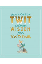 Купить - Книги - How Not To Be A Twit and Other Wisdom from Roald Dahl