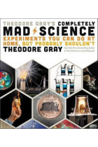 Купить - Книги - Theodore Gray's Completely Mad Science : Experiments You Can Do at Home but Probably Shouldn't: The Complete and Updated Edition
